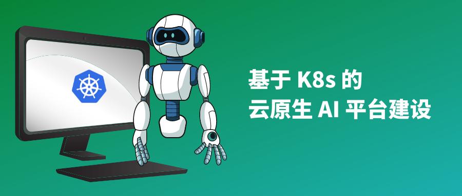 基于 Kubernetes 的云原生 AI 平台建设