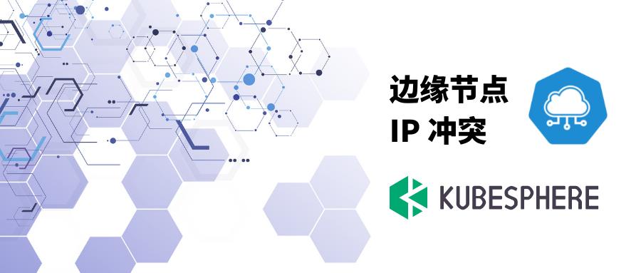 KubeSphere 边缘节点 IP 冲突的分析和解决思路分享